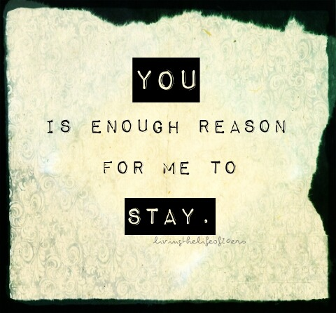 livingthelifeof20ers:  You, is enough reason for me to STAY.