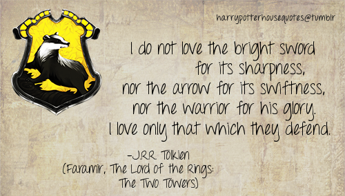 "effyeahhufflepuff:  [Quote: ""I do not love the bright sword for its sharpness, nor the arrow for its swiftness, nor the warrior for his glory. I love only that which they defend.""]"