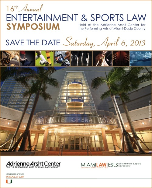 We hope you will join us Saturday, April 6, 2013 for the 16th Annual UM ESLS Entertainment & Sports Law Symposium at the Adrienne Arsht Center for the Performing Arts in beautiful downtown Miami. Stay tuned for more details, including panelists, topics and registration information.
