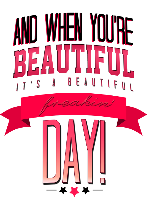 And when you're beautiful, it's a beautiful freakin' day! Available on Redbubble