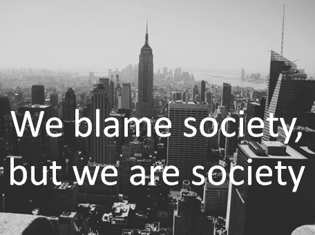 jaymug:  we blame society, but we are society  So True!