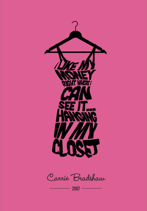 """I like my money right where I can see it…hanging in my closet."" ~ Carrie Bradshaw"
