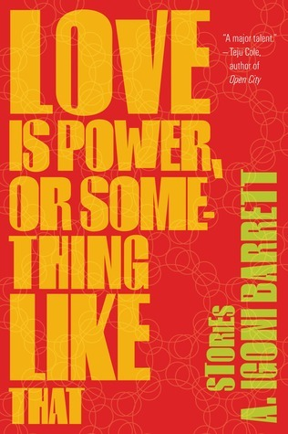 Love Is Power, or Something Like That: Stories A. Igoni Barrett   ISBN 1555976409  When it comes to love, things are not always what they seem. In contemporary Lagos, a young boy may pose as a woman online, and a maid may be suspected of sleeping with her employer and yet still become a young wife's confidante. Men and women can be objects of fantasy, the subject of beery soliloquies. They can be trophies or status symbols. Or they can be overwhelming in their need.   In these wide-ranging stories, A. Igoni Barrett roams the streets with people from all stations of life. A man with acute halitosis navigates the chaos of the Lagos bus system. A minor policeman, full of the authority and corruption of his uniform, beats his wife. A family's fortunes fall from love and wealth to infidelity and poverty as poor choices unfurl over three generations. With humor and tenderness, Barrett introduces us to an utterly modern Nigeria, where desire is a means to an end, and love is a power as real as money.