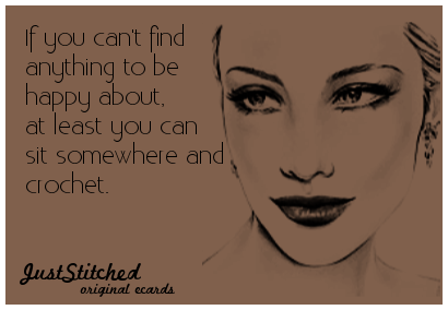 """juststitched:  """"If you can't find anything to ne happy about, at least you can sit somewhere and crochet."""""""