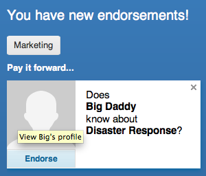I wonder, does Big Daddy know about Disaster Response? Hrmm, not sure I'm comfortable endorsing him till I know for sure.  Thanks LinkedIn.