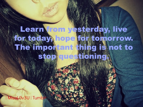 Learn from yesterday , Live for today , hope for tomorrow . The Important thingy is to Stop questioning .