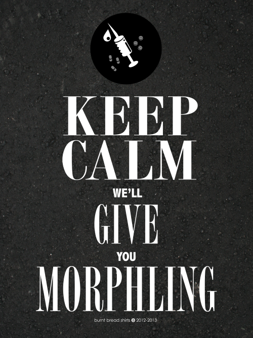 """Keep Calm we'll Give your Morphling""Creative Commons License by Burnt Bread Shirts 2012-2013  (via BurntBreadShirts)"