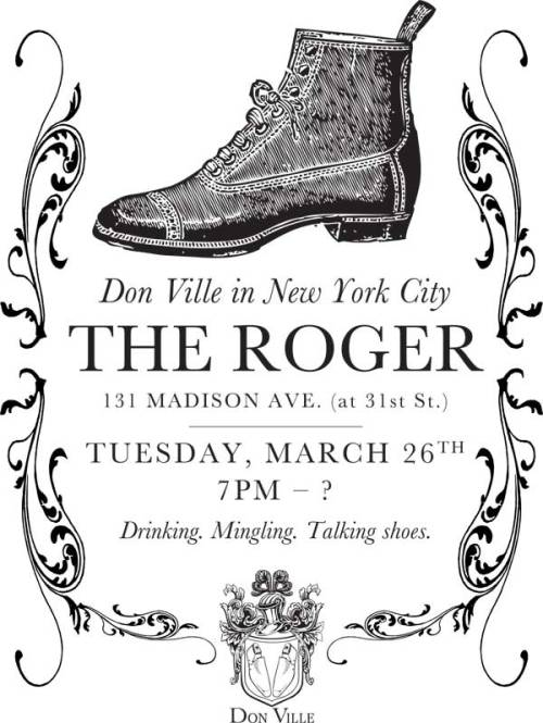 putthison:  Don Ville in New York City Raul Ojeda, the shoemaker featured in our Shoes episode, is the owner of a bespoke shoe shop in Los Angeles called Don Ville. He's coming to New York for the first time this week, and hosting a get-together, and would love to invite Put This On readers to join him. As you can see above, it will be Tuesday evening, starting at seven, at The Roger, 131 Madison at 31st. We only wish we were on the right coast to stop by ourselves!