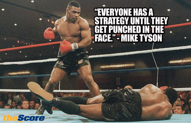 """Everyone has a strategy until they get punched in the face."" - Mike Tyson"