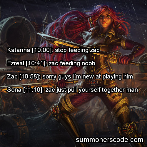 summonerscode:  Exhibit 246 Katarina [10:00]: stop feeding zac Ezreal [10:41]: zac feeding noob Zac [10:58]: sorry guys I'm new at playing him Sona [11:10]: zac just pull yourself together man (Thanks to Cameron for the quote!)
