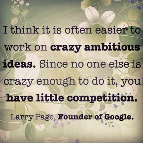 #Crazy #ambitious #ideas have little #competition. Larry Page, #Founder & #CEO at #Google.