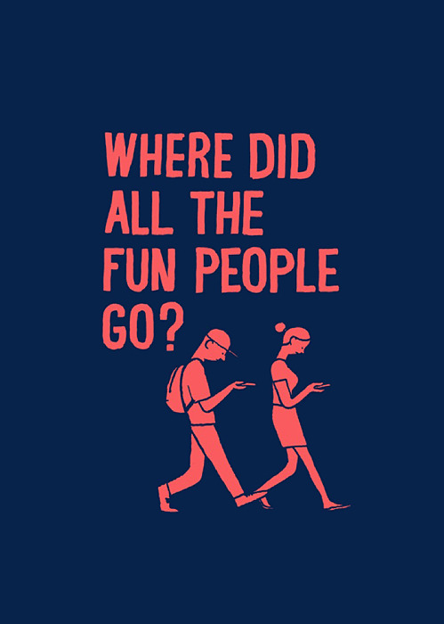 nevver:  Where did all the fun people go?  Where did all the fun people go huh?