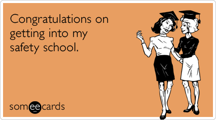 Congratulations on getting into my safety school.Via someecards