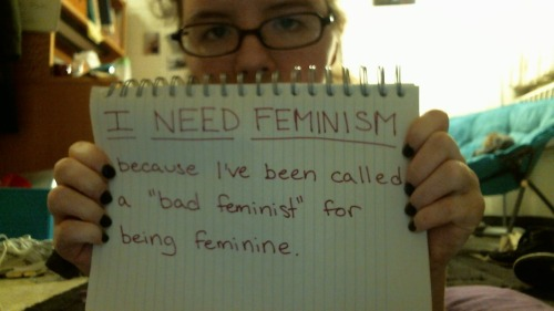 "I need feminism because I've been called a ""bad feminist"" for being feminine."