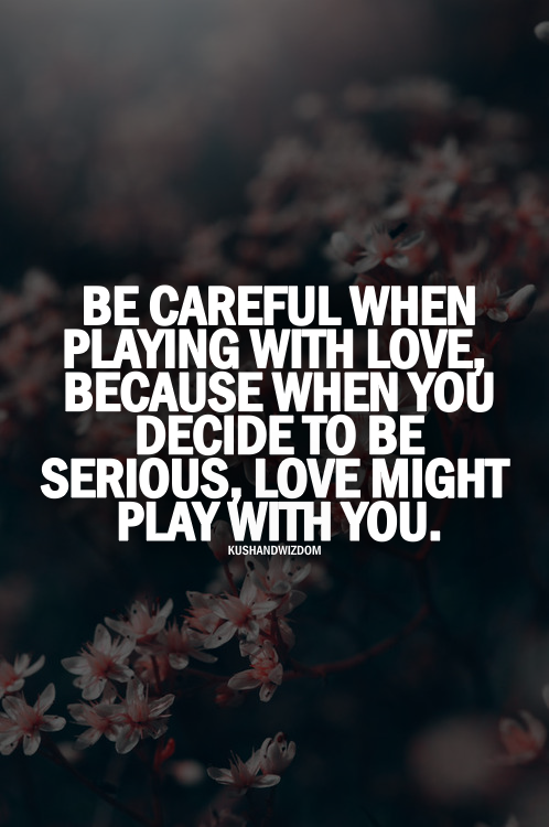 be careful when playing with love,because when you decide to be serious,love might play with you