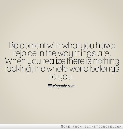 dolliecrave:  Be content with what you have; rejoice in the way things are. When you realize there is nothing lacking, the whole world belongs to you.