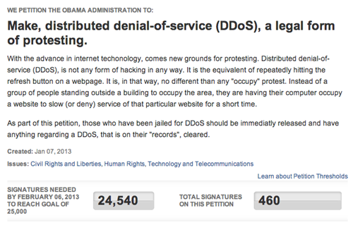 "thedailywhat:  Anonymous Operation of the Day: Legalize DDoS  Members of Anonymous are jumping on the White House petition bandwagon in an attempt to ""make distributed-denial-of-service (DDoS) attacks a legal form of protesting"" under freedom of speech, The Daily Dot reports. A popular tactic that's long been associated with the infamous hacking and trolling collective, DDoS attacks have been steadily on the rise in recent years with easier access to automated software programs and its frequent appearance in the news media. As of 3 p.m. (ET), the petition has less than 500 signatures, which isn't an impressive number but considering the reputation of the organizers, this may all change really soon.   I'm sorry but this is an awful idea that would protect those malicious intent and promote negative behavior.  Perfectly reasonable organizations would be just as much at risk as those you deem worthy of protest."