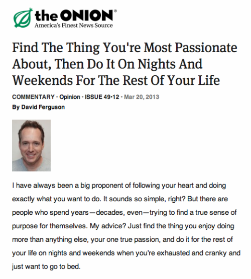 austinkleon:   The Onion | Find The Thing You're Most Passionate About, Then Do It On Nights And Weekends For The Rest Of Your Life  This killed me, for obvious reasons.