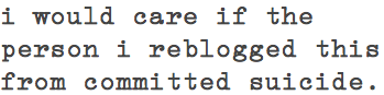 aiela:  aiela:  reblog if you care, please dont change the source if this gets any notes!  so 15 people care, thats good to know.  I would care about anyone committing suicide D:
