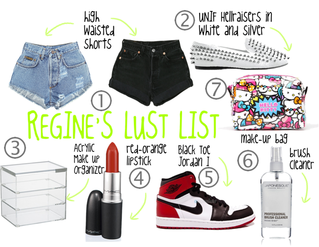 MY CURRENT LUST LIST High-waisted shorts: I need moooore. I only have a black and light wash pair as of right now…I'm going on vacation next month and need a ton more, shorts are definitely on top of my list right now. UNIF Hellraisers in white w/ silver spikes: ahhh I want these so bad!! They're currently on sale on solestruck.com for $129 (original price is $165) I'm contemplating! I have lots of gifts to buy this may sooo we'll see. Acrylic Makeup Organizer: (I don't want the one in the pic) I don't have a HUGE amount of make up but I do need some type of drawer system to put my everyday make up in, and another drawer for my other stuff…I'll probably get my organizer from muji Orange-Red lipstick: I have tons of lipstick but I don't have a orange-red (maybe something like MAC's 'So Chaud') I haven't tried on an orange-red cause I feel like it might make my teeth yellow but I wanna give it a try! Jordan I 'Black Toe': For some reason I passed on the Chicago I's soooo this is as close as I'm gonna get lol There aren't many Jordans I want this year so why not? Brush Cleaner: Im horrible at cleaning my brushes…horrible. What's a good brush cleaner? (not deep clean, spot clean) I hear good things about parian spirits brush cleaner…but I wanna hear about what you guys use! suggestions anyone? Make up bag: My old one looks really dirty, and doesn't fit everything in there! I need a new one.