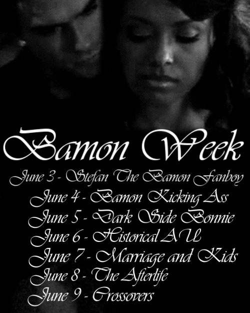 tracylaurencook:  Alright!  Bamon Week is almost here, and I think that I have received all the requests that I am going to!  So, I decided to post a schedule of the week so that people can start preparing.  This should give people who want to write multi-chapter fics, or make art work/vids time to get them all ready before the days. :)   I encourage you all to post for as many days as you can!  You can post whatever your heart desires, be creative!  Gif-sets, manips, art work, one shots, fics, videos, audio clips, songs that remind you of them, or anything else you can think of!  None of these are limited to the canon story-line! June 3 - Stefan The Bamon Fanboy Any variation of Stefan being a little fanboy about Bamon and trying to force them together. :) June 4 - Bamon Kicking Ass Bamon kicking ass/being the badass team that we know and love! June 5 - Dark Side Bonnie Any instance in which Bonnie has gone Dark Side.  Whether that be both Damon and Bonnie are dark, or he helps her through it, or anything you can think of! June 6 - Historical AU Medieval Bamon, 1920's Bamon, War Bamon, Mythological Bamon, Egyptian Bamon, the possibilities are endless! Any historical alternate universe! June 7 - Marriage and Kids Love, Romance, Marriage, and Bamon babies! June 8 - The Afterlife Anything that you can imagine.  Bamon on the other side together, Bonnie haunting Damon from the other side, him mourning, him dying, angels, heaven, hell, just be creative! June 9 - Crossovers Bamon crossovers with anything your heart desires.  Movies, novels, fairy tails, other shows, etc.  Please do join in on the fun and post for these days!  Let's fill our Bamon tag with lots of beautiful posts!  Also, reblog this if you are joining in on the week in order to spread the word!  Thank you all!  Reblogging this so I don't forget the prompts. :D