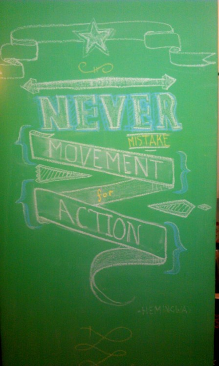 Never mistake movement, for action. Hemingway.