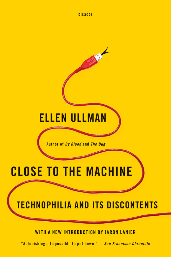 "austinkleon:  Ellen Ullman, Close To The Machine  I'M UPSET, SO I'M TAKING APART MY COMPUTERS. If I were a poet, I'd get drunk and yell at the people I love. As it is, I'm gutting my machines.  Ullman, a writer and a computer programmer, wrote this in 1997, back when the internet and start-up culture were brand new, but so much of it seems like it could've been written yesterday. As Jaron Lanier writes in the introduction, ""Here was a computer nerd who could write.""  To see clearly you have to have the access of an insider, but also be an outsider. You have to be right there and still have enough distance to see. Ullman had just the right mix of there and not there when she wrote this book. She was attached to Silicon Valley, but at a bit of distance, living in San Francisco. And she is a grown-up woman in a culture favoring youth, in a world where women programmers were all too rare.  It's no surprise that Lanier wrote the introduction for the rerelease — sections of the book feel like they could've come straight from You Are Not A Gadget. (Remember: this was written 15 years ago!)  [I]t would not be the ""content makers""— the artists, writers, multimedia makers— who would be making the money. Of course, the ones making the money would be the owners of the transaction itself. The new breed of entrepreneur: Net landlord. Content is worthless, art is just an excuse to get someone to click; meanwhile, artists watch their work circumnavigate the globe while ""value arbitrageurs,"" the Brians of the world, pick off a fractional cent at every click, making a fortune.  My favorite passages are about how weird it is to freelance. (I write while wearing sweatpants and typing frantically while my son takes a nap.) How your sense of time gets lost:  As every artist knows, every writer and homebound mother, if you are not careful, your day— without boundaries as it is— can just leak away. Sundown can find all your efforts puddled around you, everything underway, nothing accomplished.  How when you work where you live, your boundaries are destroyed:  My work hours have leaked into all parts of the day and week. Eight in the morning, ten at night, Saturday at noon, Sundays: I am never not working. Even when I'm not actually doing something that could be called work, I might get started any minute… Delivery guys love us: We're the new housewives. We're always home…. Am I earning a living, I wonder, or just trying to fill a very large, self-made solitude?  How your sense of space gets lost:  The sense that I am in the middle of the world and anything might happen to me here. How will all this happen to me, once I am safe at home, and everything has been flattened to two dimensions, a screen, a keyboard, and a mouse?  How weird it is to have a digital identity:  [H]aving a Web page has become the way we must prove our existence. We have a ""presence"" on the Web: we are therefore real. Click here to learn all about Project Jerry. Here are our hours and services. Come use us, we say. In the end, we simply do what everyone else does on the Net: we advertise.  And how you often dream about going back to the ""security, routine, and camaraderie of the office"". Really great read. Recommended. (Thanks Robin Sloan and Paul Ford.)"