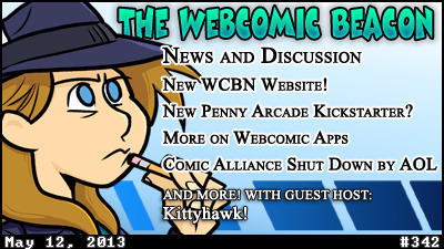 webcastbeacon:  Webcomic Beacon #342: Comic News & Discussion for May 12th, 2013 Kittyhawk rejoins Ben Carver, Terence,  and Fes Works for another edition of the newscast! Comic News & Discussion this week: Penny Arcade's new Kickstarter, webcomic Apps, Wacom's FINALLY updated driver for tablets, Comics Alliance shutting down, and more!
