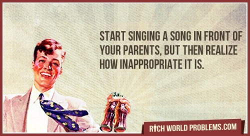 Inappropiate Song Start singing a song in front of your parents, but then realize how inappropriate it is. http://bit.ly/163y6cm