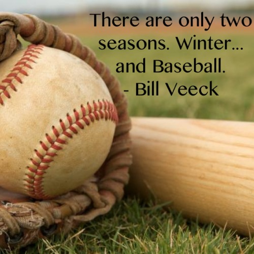 """There are only two seasons… Winter, and Baseball. - Bill Veeck."