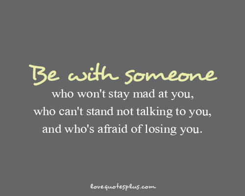 """Be with someone who won't stay mad at you, who can't stand not talking to you, and who's afraid of losing you."""