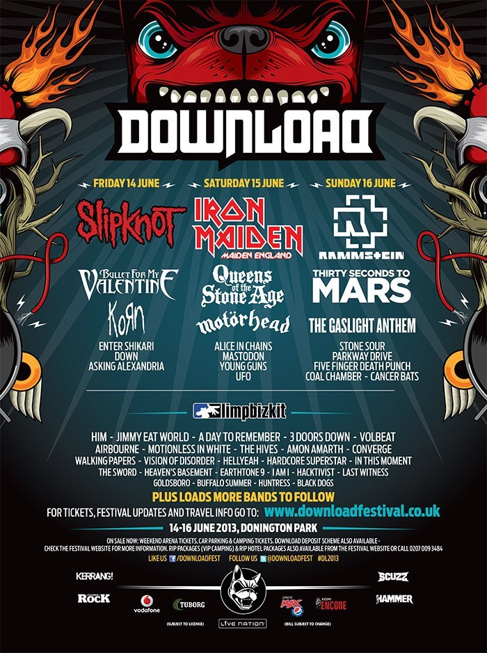 Download Festival have added the following bands to its line up:  Limp Bizkit, Jimmy Eat World, Down, Korn, Asking Alexandria, Parkway Drive, Motionless in White, Young Guns, Cancer Bats, Hacktivist, Enter Shikari, Five Finger Death Punch, Walking Papers, Huntress, Hardcore Superstar, Converge, Airbourne, Amon Amarth, Black Dogs, In this Moment, HellYeah, I AM I, Last Witness, The Hives, Heaven's Basement,Earthtone9, 3 Doors Down, Goldsboro, UFO, Vision of Disorder, The Sword, Buffalo SummerThe new line-up poster has been attached!!
