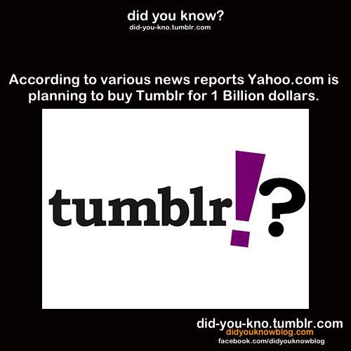 did-you-kno:  According to various news reports Yahoo.com is planning to buy Tumblr for 1 Billion dollars. Source  If done right… Yahoo could use Tumblr to help compete with Facebook and Google social environments. If done wrong: MySpace.I worry about Yahoo using it wrong.