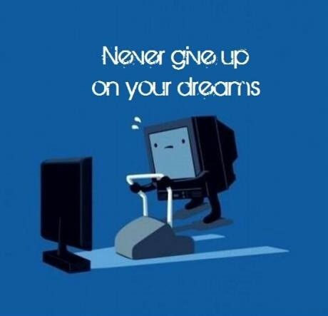 Never give up on your dreams….