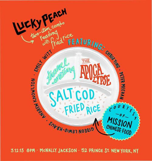 momofuku:   lucky peach two-item combo reading with fried rice like a $3.99 lunch combination meal at a chinese restaurant, this event presents a taste of two disparate and saucy lucky peach issues. in slot one, a helping of the apocalypse issue. specifically, the debut of a short new video featuring chef magnus nilsson preparing roast chicken in the year 2034. then, lp editor peter meehan, contributor gideon lewis-kraus, bon appetit editor andrew knowlton, and writer emily witt talk travel and where travel writing falls short. both items will inevitably spill over their barriers and into one another. all served over fried rice, courtesy of danny bowien of mission chinese food and brews provided by tiger beer. hosted by lp editor-in-chief chris ying. fried rice is first come, first serve.