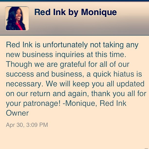 Red Ink brought in more business & experience than I could ever imagine & I am extremely grateful to those who have supported me. With school full time, full time job and a side business, something unfortunately had to take a little chill pill. I am more than positive that when I pick Red Ink back up ill have just as much success as my first go round. But it is now time for me to delve my energy into school and work. I used to b the Queen of multiple jobs while in school..not no spring chicken anymore. Lol. THANK YOU TO ALL WHO HAVE SUPPORTED RED INK!!!! Love love love. Monique