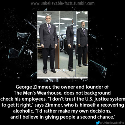 "jaiking:  masteradept:    George Zimmer, the owner and founder of The Men's Wearhouse, does not background check his employees. ""I don't trust the U.S. justice system to get it right,"" says Zimmer, who is himself a recovering alcoholic. ""I'd rather make my own decisions, and I believe in giving people a second chance.""  Good to know some people with money and power get shit right.   Follow me at http://jaiking.tumblr.com/ You'll be glad you did."