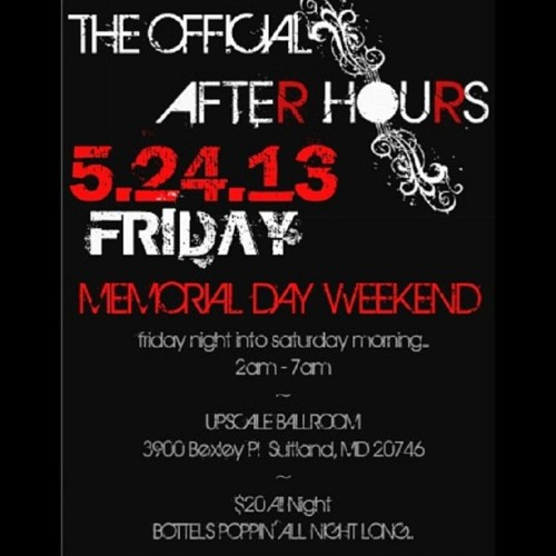THE OFFICIAL AFTER HOURS MEMORIAL DAY WEEKEND FRIDAY  5.24.13  friday night into saturday morning… 2am - 7am ~ UPSCALE BALLROOM 3900 Bexley Pl  Suitland, MD 20746 ~ $20 All Night  BOTTELS POPPIN' ALL NIGHT LONG… ———————————— #socialitesdmv  #dmvs  @socialitesdmv  visit us @: http://dmvsocialites.wix.com/thedmvsocialites