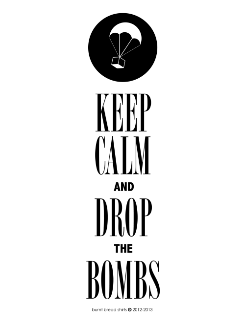 """KEEP CALM AND DROP THE BOMBS""Creative Copyright of Burnt Bread Shirts 2013-2013 Just finished this design. Please do not take credit for it, for (obvious reasons) I made this myself. Thank you, and may the odds be ever in your favor!"