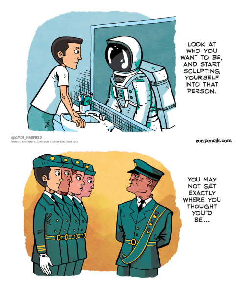 jtotheizzoe:  via paulhillier:  Chris Hadfield: An astronaut's advice As seen on http://zenpencils.com Art: by Gavin Aung Than Words: by Chris Hadfield  Why worry about growing up when there's so much GOING up to do? Canada, I am officially thanking you for Commander Hadfield. And Commander Hadfield, I'm officially thanking you for beaming the wonder of space back down to Earth on a daily basis.