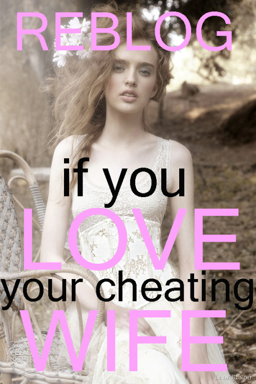 mistresstinybethssubbyhubby:  Reblog this if your wife cheats on you, you know it, and you love her and will stay with her.