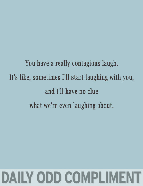 "dailyoddcompliment:  ""Contagious Laugh"""