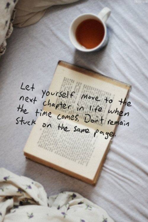Let yourself move to the next chapter in life when the time comes, don't remain stuck on the same page.