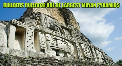 thefemaletyrant:  nok-ind:  Builders bulldoze one of largest Mayan pyramids in Belize One of the oldest and most famous Mayan pyramids has been destroyed by a construction company in Belize, while digging for crushed rock for a road they were building.  They actually did.