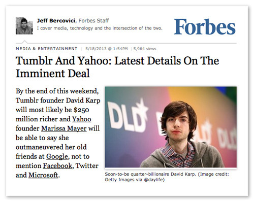 "Tumblr And Yahoo: Latest Details On The Imminent Deal: ""By the end of this weekend, Tumblr founder David Karp will most likely be $250 million richer and Yahoo founder [sic] Marissa Mayer will be able to say she outmaneuvered her old friends at Google, not to mention Facebook, Twitter and Microsoft.""""…Inside Tumblr, the thinking is that Yahoo's offer is likely to be as good as it gets because none of other big players need what Tumblr offers — its youth, its growth, its high levels of mobile engagement — quite so badly."" — Jeff Bercovici, Forbes"