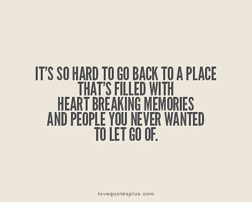 """It's so hard to go back to a place that's filled with heart breaking memories, and people you never wanted to let go of."""