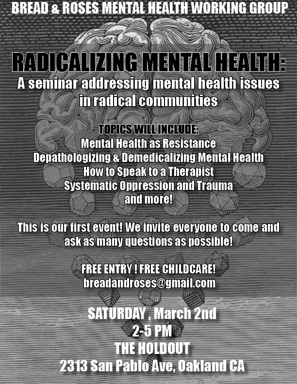 teandrevolution:  breadandrosesead:  RADICALIZING MENTAL HEALTH: Addressing Mental Health Issues in Radical CommunitiesMarch 2nd, 20132-5pm@ The Holdout2313 San Pablo Ave, Oakland CAThis event is FREE Childcare will be provided! Come join us for our first ever event & seminar! We are hoping this will be the first event in a series addressing various issues in mental health, focusing on mental health within radical communities. We will be discussing systematic oppression and trauma, depathologizing and demedicalizing mental illness, how to talk to a therapist, etc. We also hope to provide a full resource list for mental health help in the Bay Area. Future events will be covering: anxiety, depression, trauma & PTSD, the patriarchy, queers, trans, and poc & mental health (respectively), spirtuality and healing in radical communities, etc etc. We are super open to suggestions.For questions or concerns email: breadandrosesEAD@gmail.com——Bread and Roses Mental Health Working Group is an anti-capitalist collective interested in broadening political analysis by removing mental health from the medical and personal contexts and addressing it as a community and social issue that intersects with struggles against white supremacy, patriarchy, colonialism, and other forms of oppression. We want to open a regular space for conversations about mental health that deepen our understanding of these intersections, address the ways our community might replicate oppressive structures, and develop skills to be with one another in our daily lives and in the streets as a strategy to attack the state and resist oppression. Strong communities build strong resistance.  TODAY!  See y'all there this afternoon!