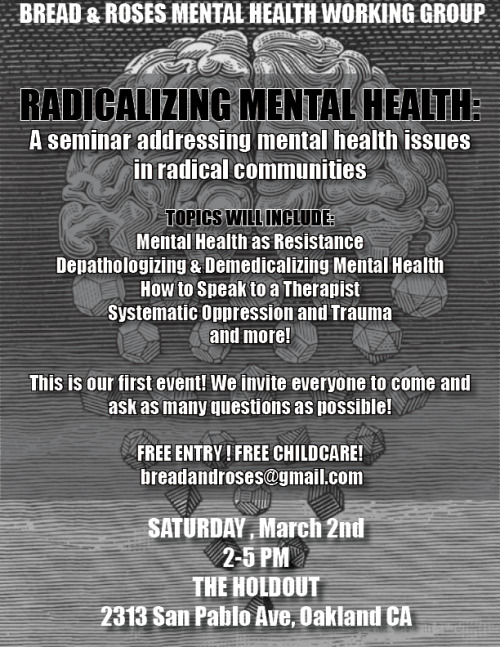 breadandrosesead:  RADICALIZING MENTAL HEALTH: Addressing Mental Health Issues in Radical CommunitiesMarch 2nd, 20132-5pm@ The Holdout2313 San Pablo Ave, Oakland CAThis event is FREE Childcare will be provided! Come join us for our first ever event & seminar! We are hoping this will be the first event in a series addressing various issues in mental health, focusing on mental health within radical communities. We will be discussing systematic oppression and trauma, depathologizing and demedicalizing mental illness, what you need to know about your rights when you talk to a therapist, etc. We also hope to provide a full resource list for mental health help in the Bay Area. Future events will be covering: anxiety, depression, trauma & PTSD, the patriarchy, queers, trans, and poc & mental health (respectively), spirtuality and healing in radical communities, etc etc. We are super open to suggestions.For questions or concerns email: breadandrosesEAD@gmail.com——Bread and Roses Mental Health Working Group is an anti-capitalist collective interested in broadening political analysis by removing mental health from the medical and personal contexts and addressing it as a community and social issue that intersects with struggles against white supremacy, patriarchy, colonialism, and other forms of oppression. We want to open a regular space for conversations about mental health that deepen our understanding of these intersections, address the ways our community might replicate oppressive structures, and develop skills to be with one another in our daily lives and in the streets as a strategy to attack the state and resist oppression. Strong communities build strong resistance.