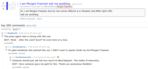 "Trying to crack Reddit's AMA magic  Hollywood, always looking for a new way to promote its latest offerings, has turned to Reddit's ""Ask Me Anything"" threads to allow stars to interact directly with fans. But in the case of a recent AMA with Morgan Freeman, the whole thing blew up over allegations that the whole thing was a robotic, PR-driven falsehood. Redditors immediately swarmed the thread, and by the end of it, Freeman and the film he was promoting, ""Oblivion,"" looked worse for wear.  Freeman and his team insisted to Reddit administrators that the actor was answering the questions orally, while his publicity people transcribed what he said. By that point, however, it was too late. Once the hive mind sets its mind to something, it's difficult to shift gears and the damage can linger.  Read more about the machinations behind Hollywood's efforts to seize grassroots momentum over at Company Town."