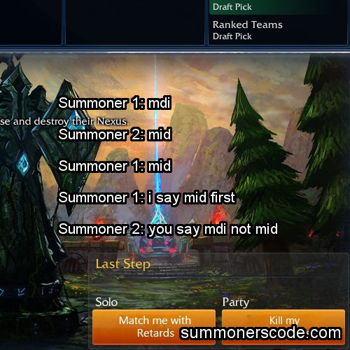 summonerscode:  Exhibit 230 Summoner 1: mdi Summoner 2: mid Summoner 1: mid Summoner 1: i say mid first Summoner 2: you say mdi not mid (Thanks to thethiefthekingandi for the quote!)